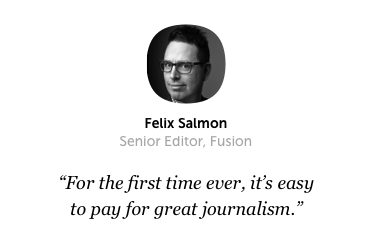For the first time ever, it's easy to pay for great journalism. — Felix Salmon (Senior Editor, Fusion)