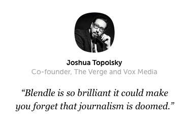 Blendle is so brilliant it could make you forget that journalism is doomed. — Joshua Topolsky (Co-founder, The Verge and Vox Media)